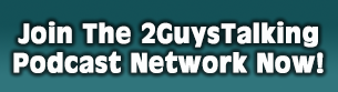 Click Here to Join The 2GuysTalking Podcast Network!