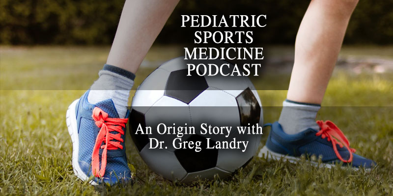 Pediatric Sports Medicine Podcast: An Origin Story with Dr. Greg Landry