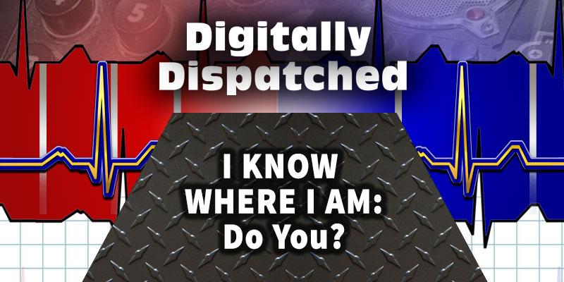 Digitally Dispatched Podcast: I Know Where I am - Do You?