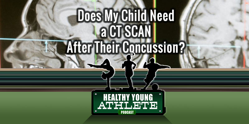 Does My Child Need a CT Scan After Their Concussion? The Healthy Young Athlete Podcast