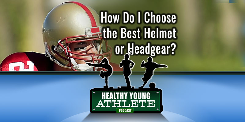 How Do I Choose the Best Helmet or Headgear? The Healthy Young Athlete Podcast